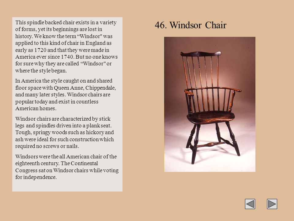 This spindle backed chair exists in a variety of forms, yet its beginnings are lost in history. We know the term Windsor was applied to this kind of chair in England as early as 1720 and that they were made in America ever since 1740. But no one knows for sure why they are called Windsor or where the style began.