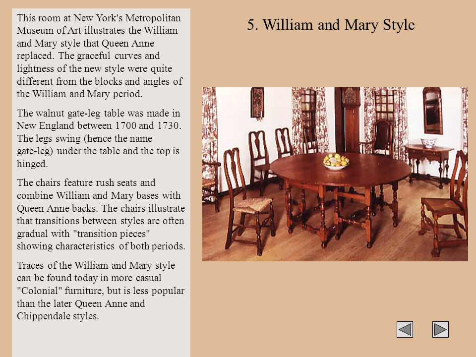 This room at New York s Metropolitan Museum of Art illustrates the William and Mary style that Queen Anne replaced. The graceful curves and lightness of the new style were quite different from the blocks and angles of the William and Mary period.