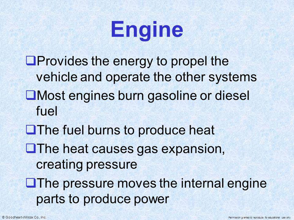 Engine Provides the energy to propel the vehicle and operate the other systems. Most engines burn gasoline or diesel fuel.