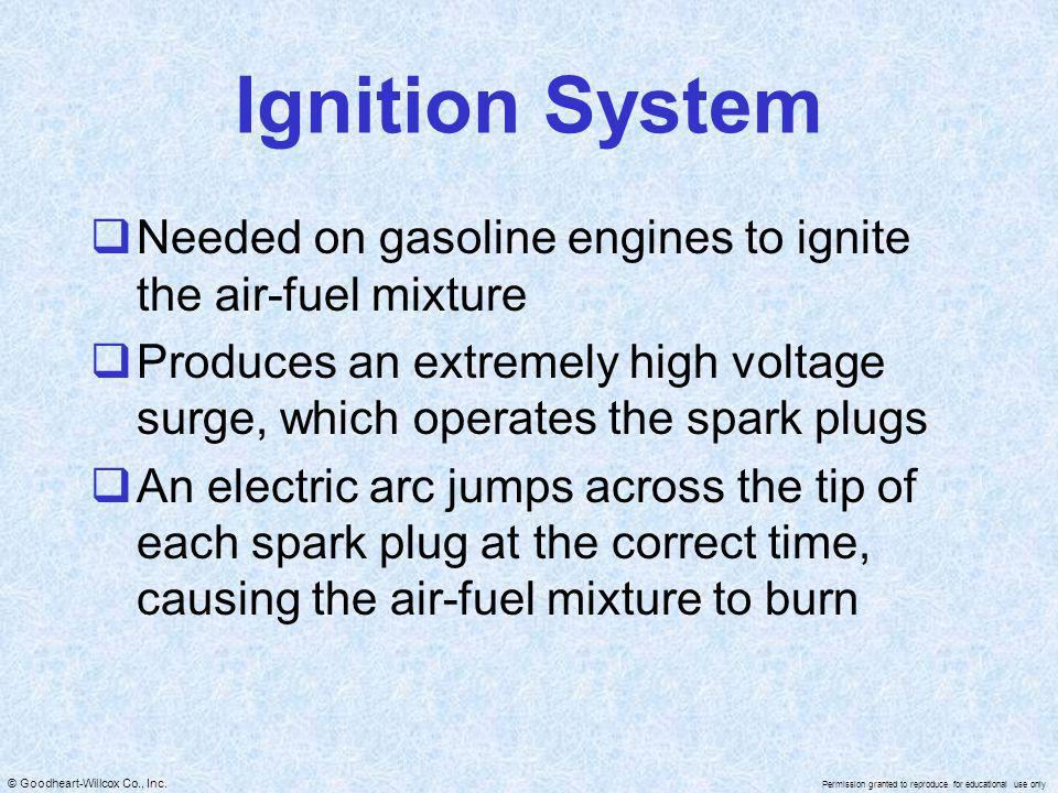 Ignition System Needed on gasoline engines to ignite the air-fuel mixture. Produces an extremely high voltage surge, which operates the spark plugs.