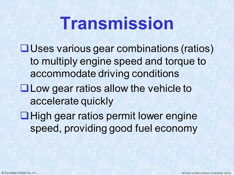 Transmission Uses various gear combinations (ratios) to multiply engine speed and torque to accommodate driving conditions.