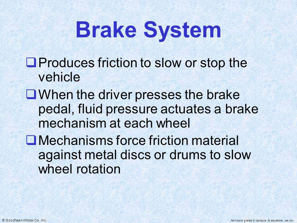 Brake System Produces friction to slow or stop the vehicle