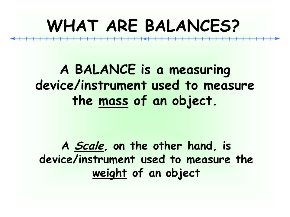 WHAT ARE BALANCES A BALANCE is a measuring device/instrument used to measure the mass of an object.