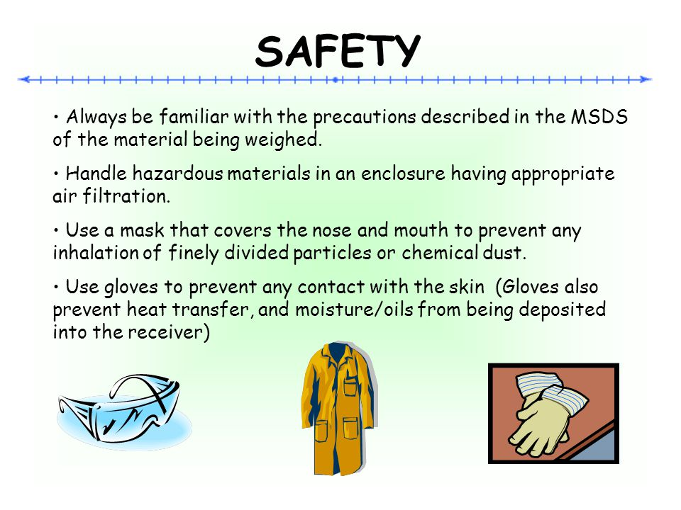 SAFETY Always be familiar with the precautions described in the MSDS of the material being weighed.