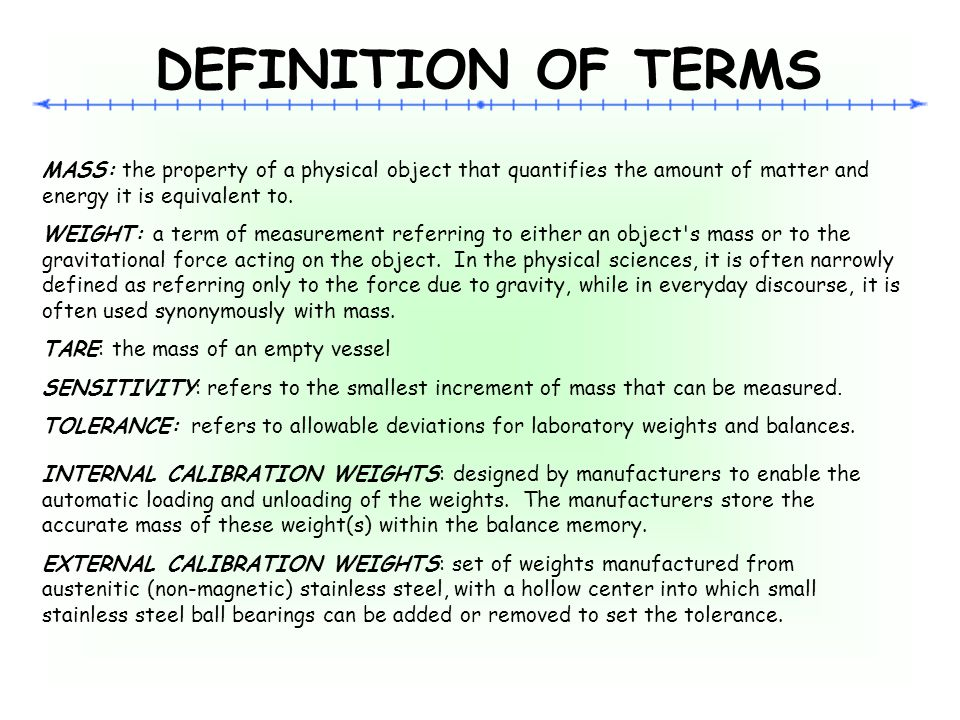 DEFINITION OF TERMS MASS: the property of a physical object that quantifies the amount of matter and energy it is equivalent to.