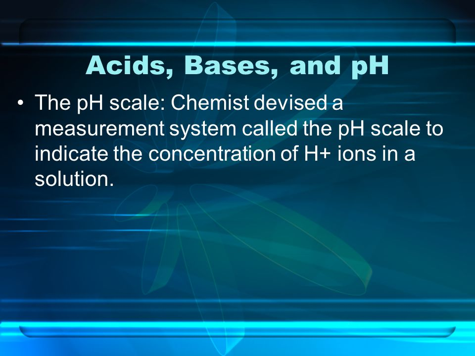 Acids, Bases, and pH The pH scale: Chemist devised a measurement system called the pH scale to indicate the concentration of H+ ions in a solution.