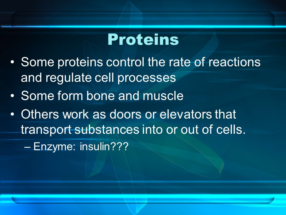 Proteins Some proteins control the rate of reactions and regulate cell processes. Some form bone and muscle.