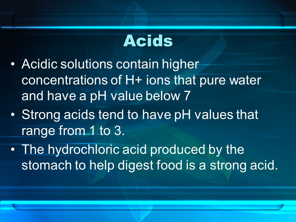 Acids Acidic solutions contain higher concentrations of H+ ions that pure water and have a pH value below 7.