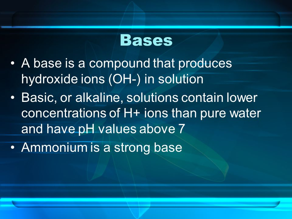 Bases A base is a compound that produces hydroxide ions (OH-) in solution.