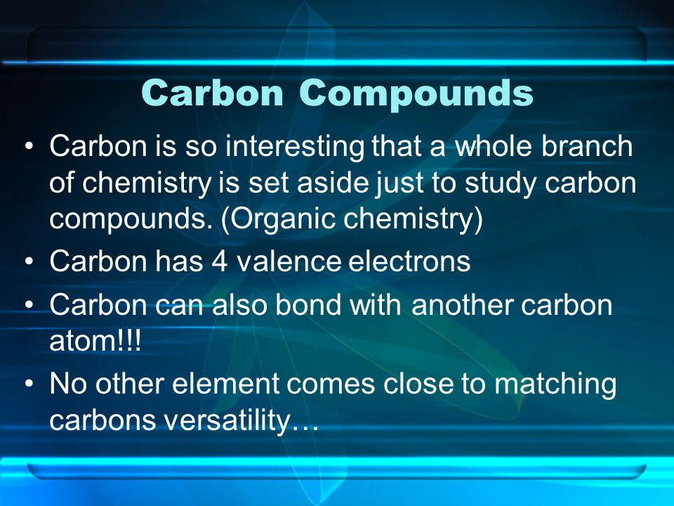 Carbon Compounds Carbon is so interesting that a whole branch of chemistry is set aside just to study carbon compounds. (Organic chemistry)