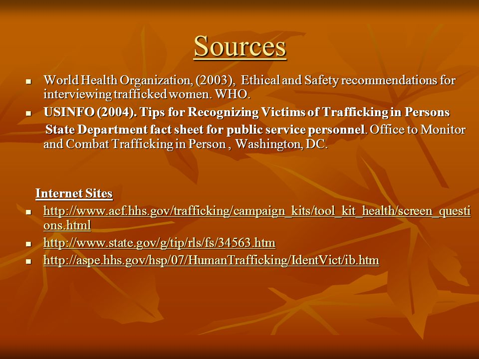 Sources World Health Organization, (2003), Ethical and Safety recommendations for interviewing trafficked women. WHO.