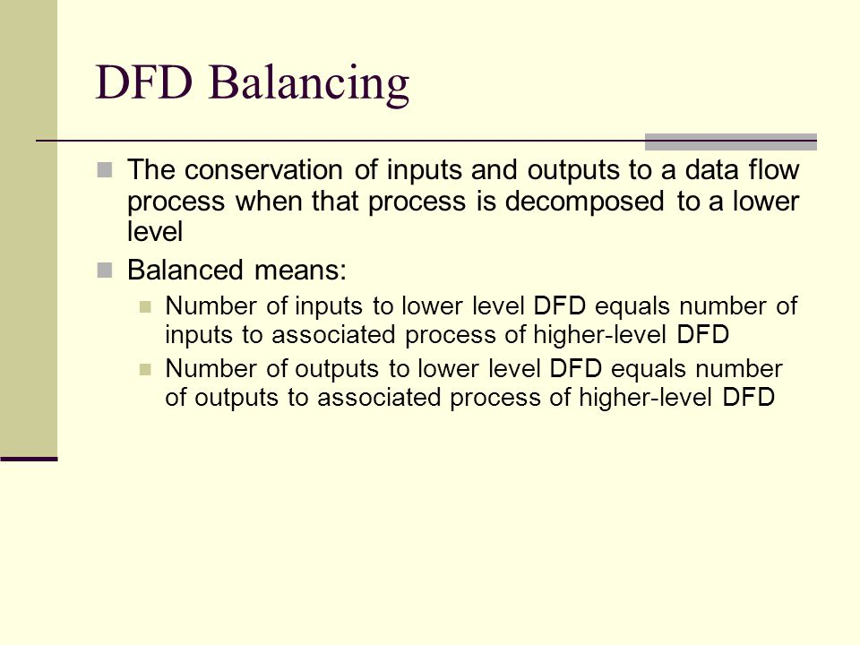 DFD Balancing The conservation of inputs and outputs to a data flow process when that process is decomposed to a lower level.