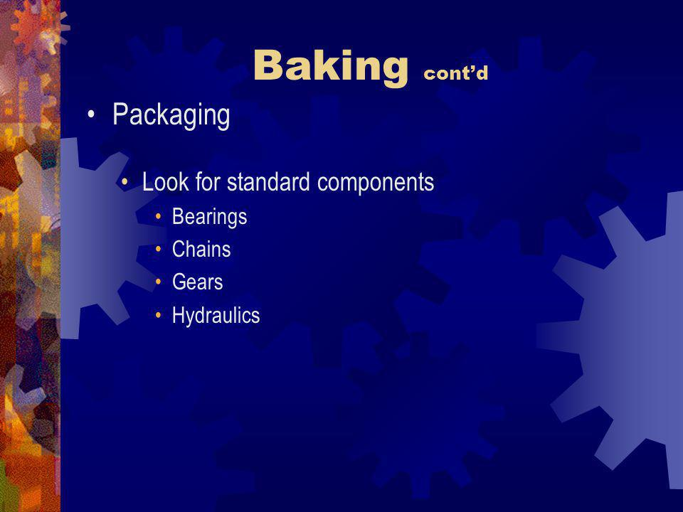 Baking cont'd Packaging Look for standard components Bearings Chains