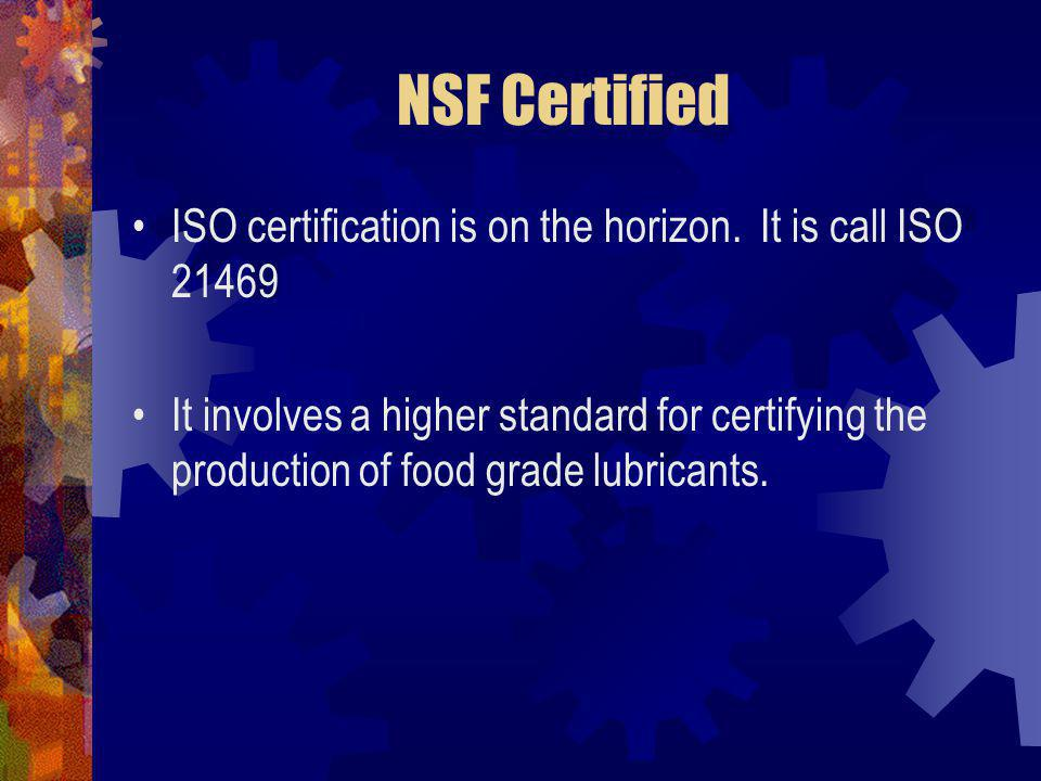 NSF Certified ISO certification is on the horizon. It is call ISO 21469.