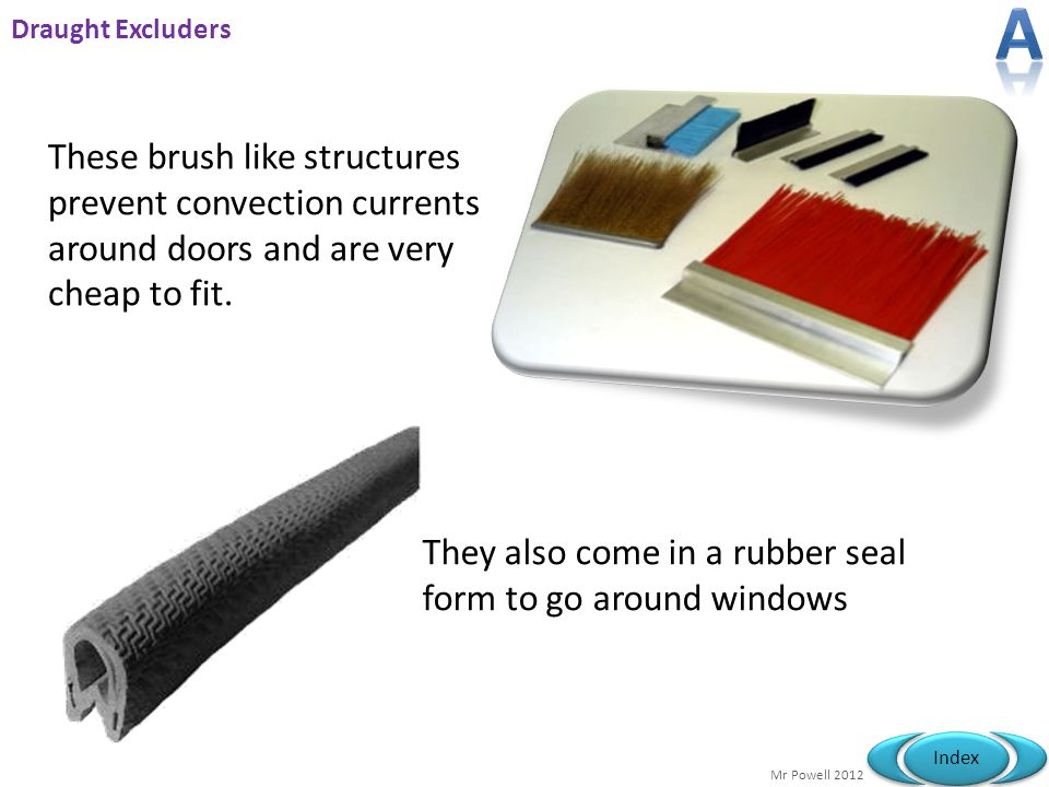 A Draught Excluders. These brush like structures prevent convection currents around doors and are very cheap to fit.