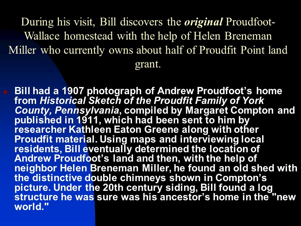 During his visit, Bill discovers the original Proudfoot-Wallace homestead with the help of Helen Breneman Miller who currently owns about half of Proudfit Point land grant.