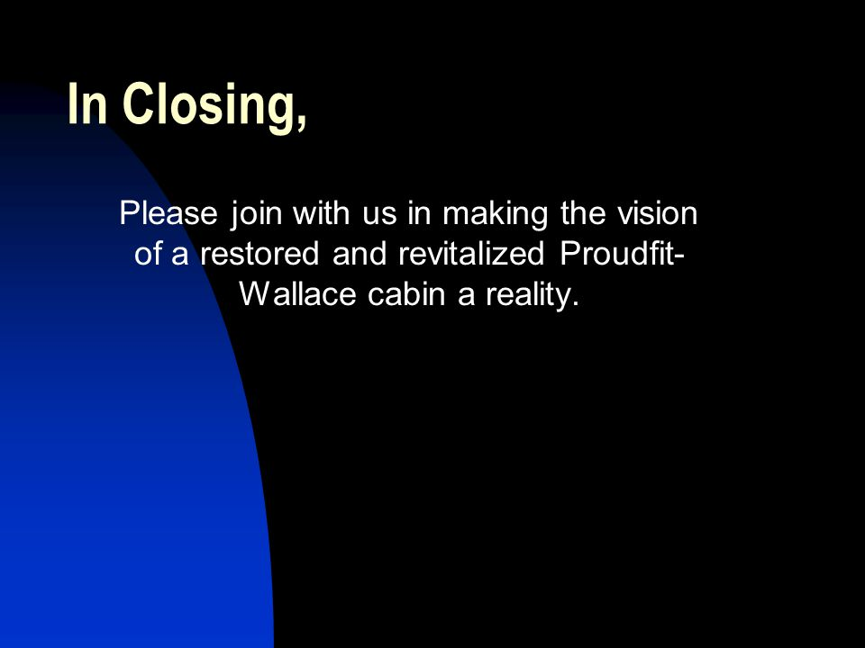 In Closing, Please join with us in making the vision of a restored and revitalized Proudfit-Wallace cabin a reality.
