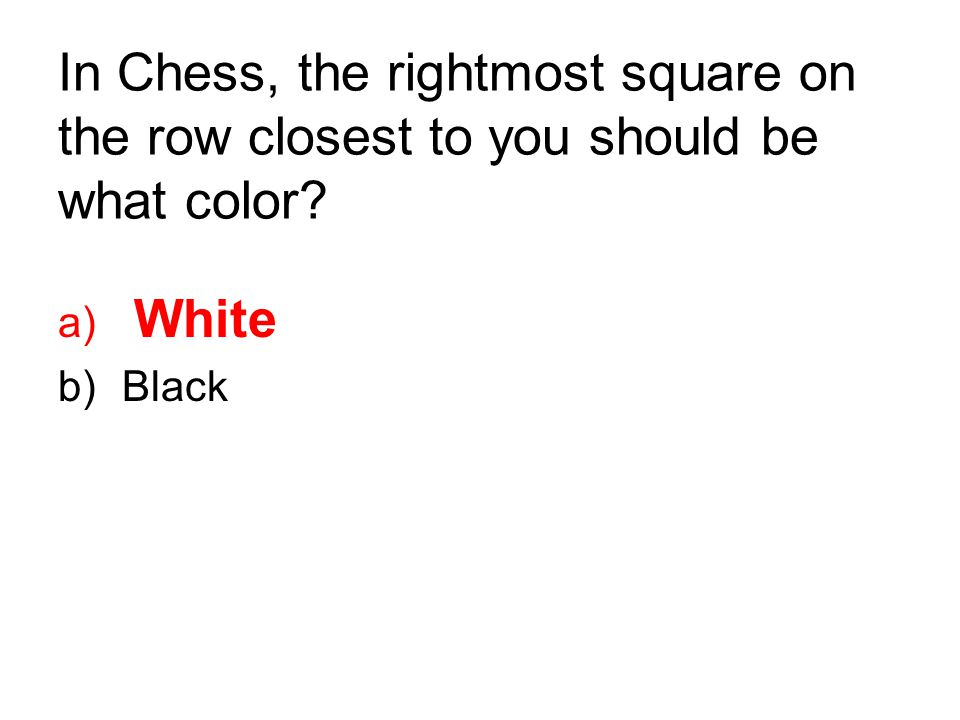 In Chess, the rightmost square on the row closest to you should be what color