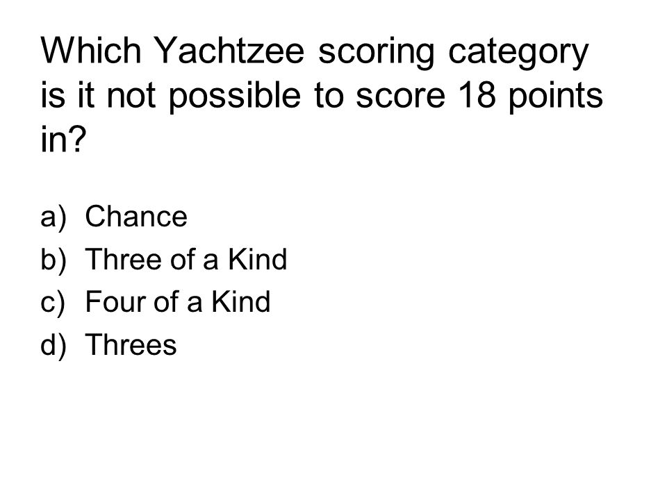 Which Yachtzee scoring category is it not possible to score 18 points in