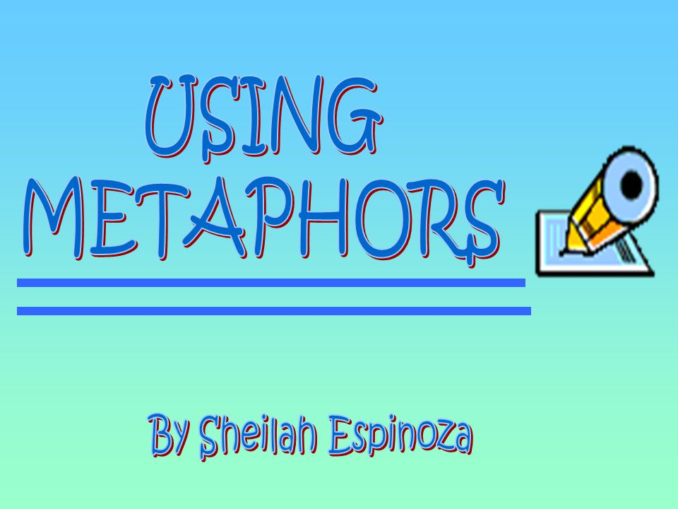 USING METAPHORS By Sheilah Espinoza
