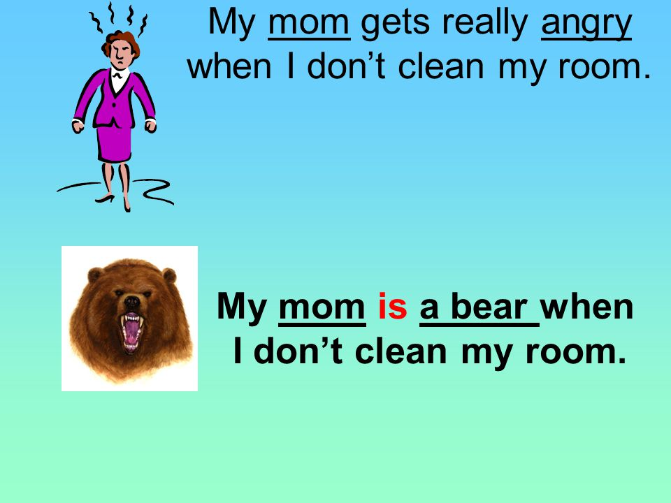 My mom is a bear when I don't clean my room.