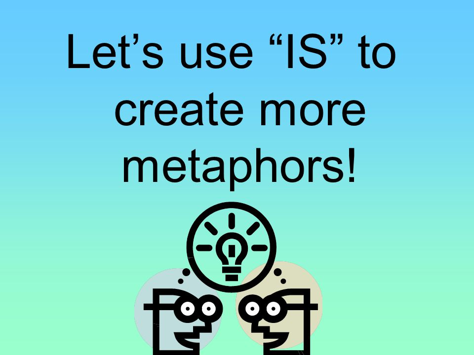 Let's use IS to create more metaphors!