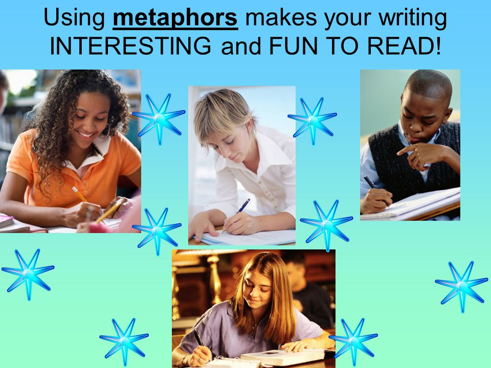 Using metaphors makes your writing INTERESTING and FUN TO READ!
