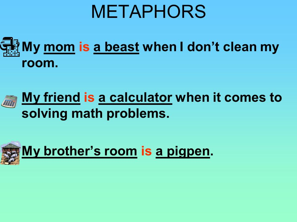 METAPHORS My mom is a beast when I don't clean my room.