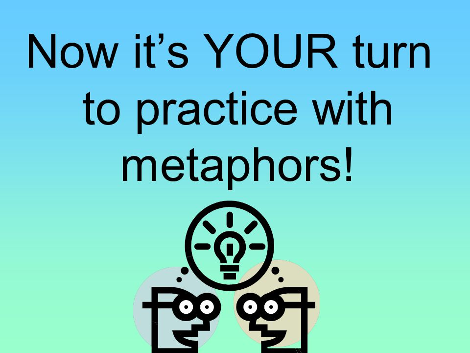 Now it's YOUR turn to practice with metaphors!