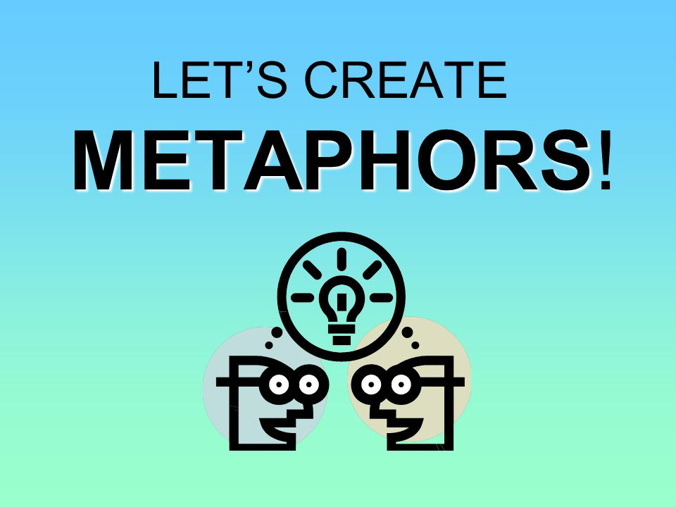 LET'S CREATE METAPHORS!