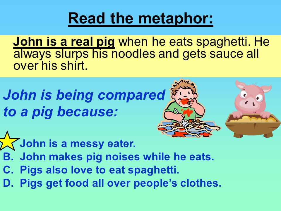 Read the metaphor: John is being compared to a pig because: