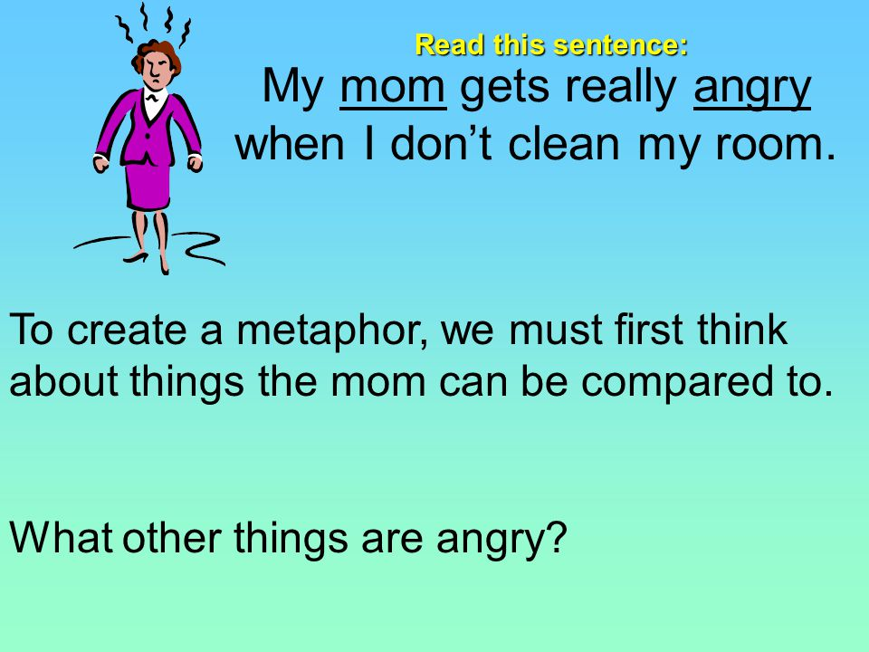 My mom gets really angry when I don't clean my room.