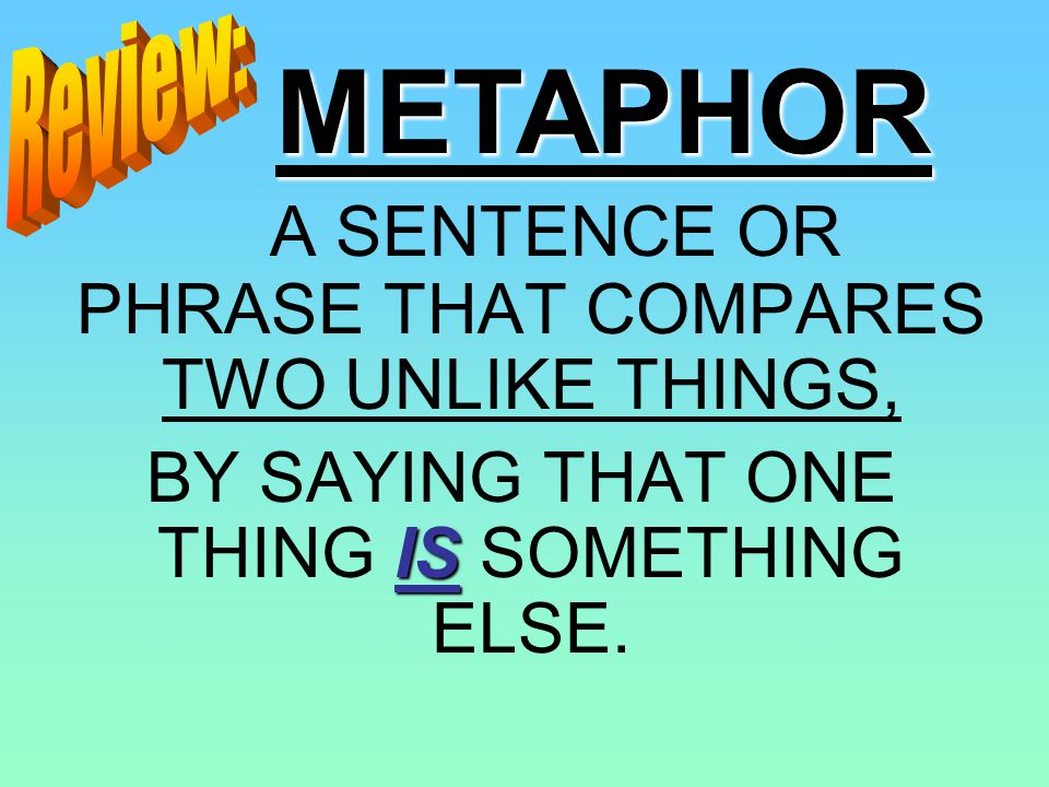 METAPHOR A SENTENCE OR PHRASE THAT COMPARES TWO UNLIKE THINGS,