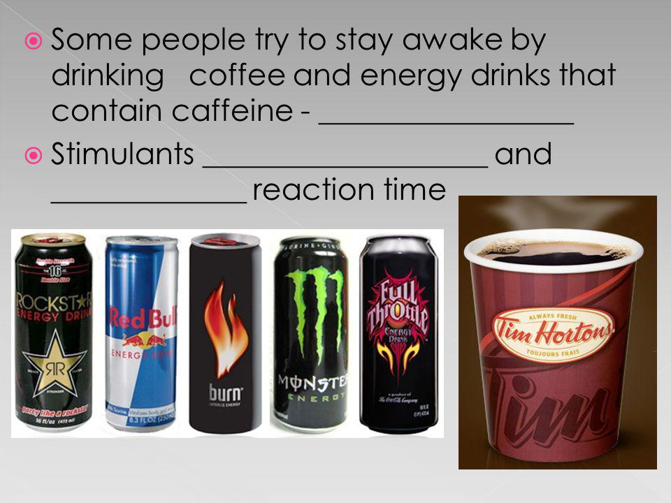 Some people try to stay awake by drinking coffee and energy drinks that contain caffeine - _________________
