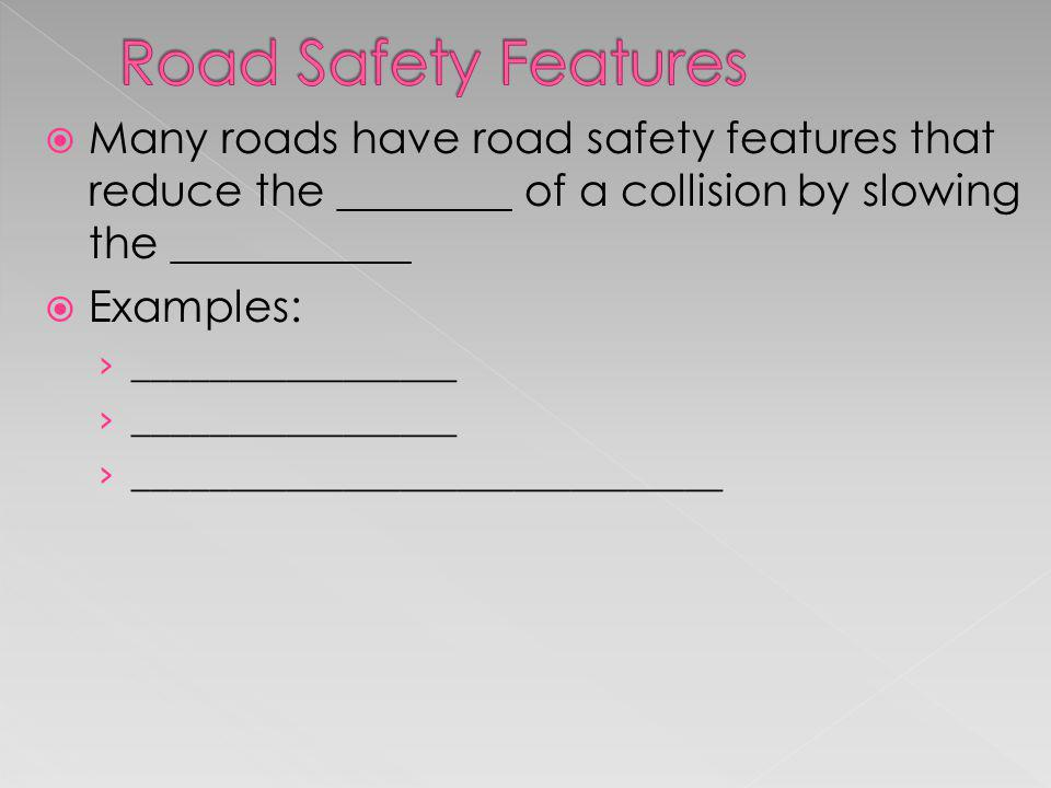 Road Safety Features Many roads have road safety features that reduce the ________ of a collision by slowing the ___________.