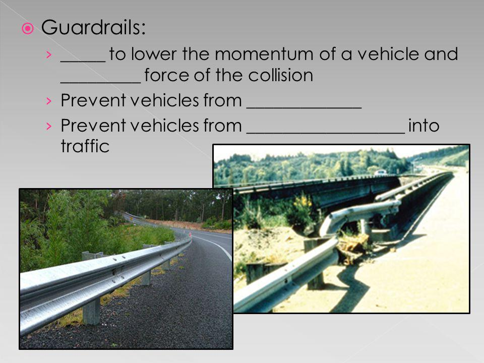 Guardrails: _____ to lower the momentum of a vehicle and _________ force of the collision. Prevent vehicles from _____________.