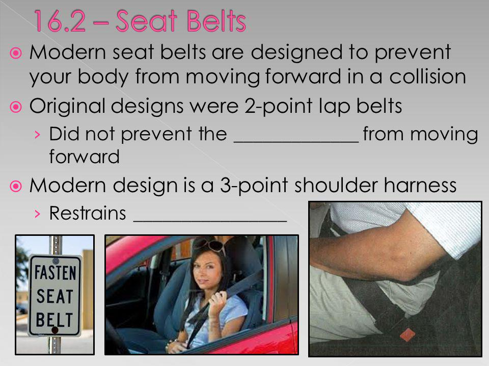 16.2 – Seat Belts Modern seat belts are designed to prevent your body from moving forward in a collision.