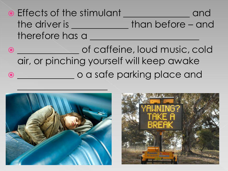Effects of the stimulant ______________ and the driver is ____________ than before – and therefore has a _______________________