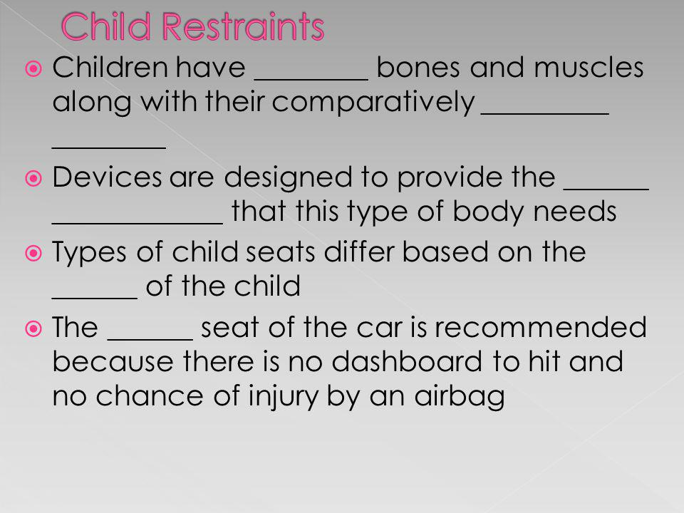 Child Restraints Children have ________ bones and muscles along with their comparatively _________ ________.