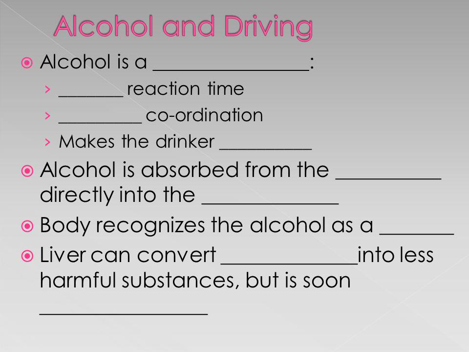 Alcohol and Driving Alcohol is a ________________: _______ reaction time. _________ co-ordination.