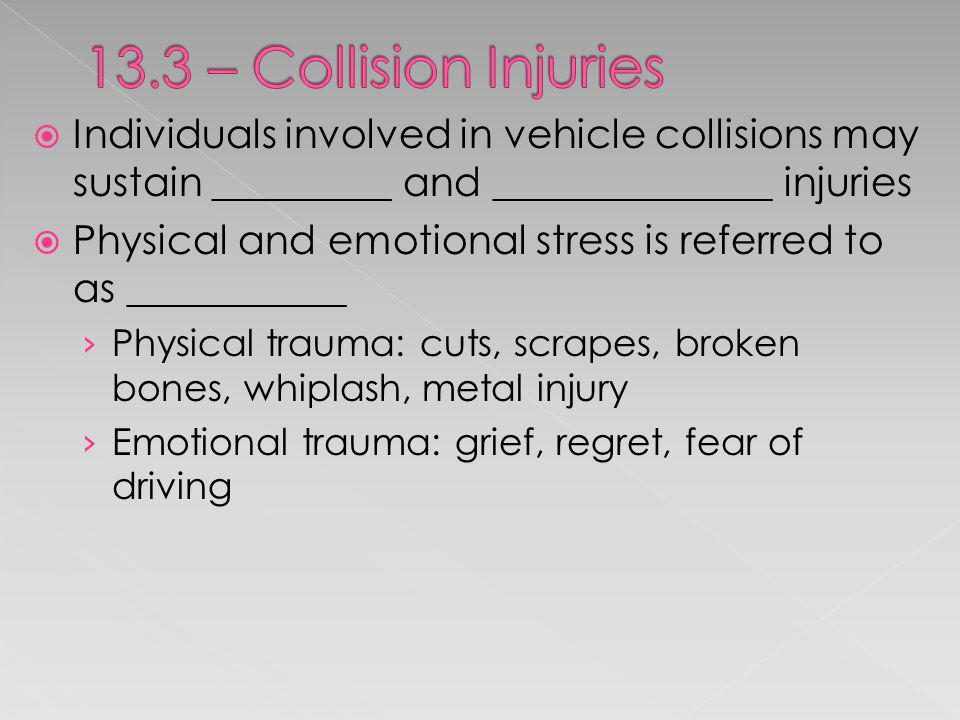 13.3 – Collision Injuries Individuals involved in vehicle collisions may sustain _________ and ______________ injuries.