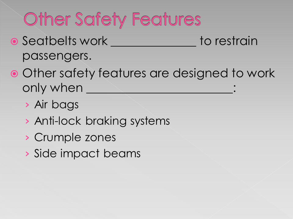 Other Safety Features Seatbelts work ______________ to restrain passengers.