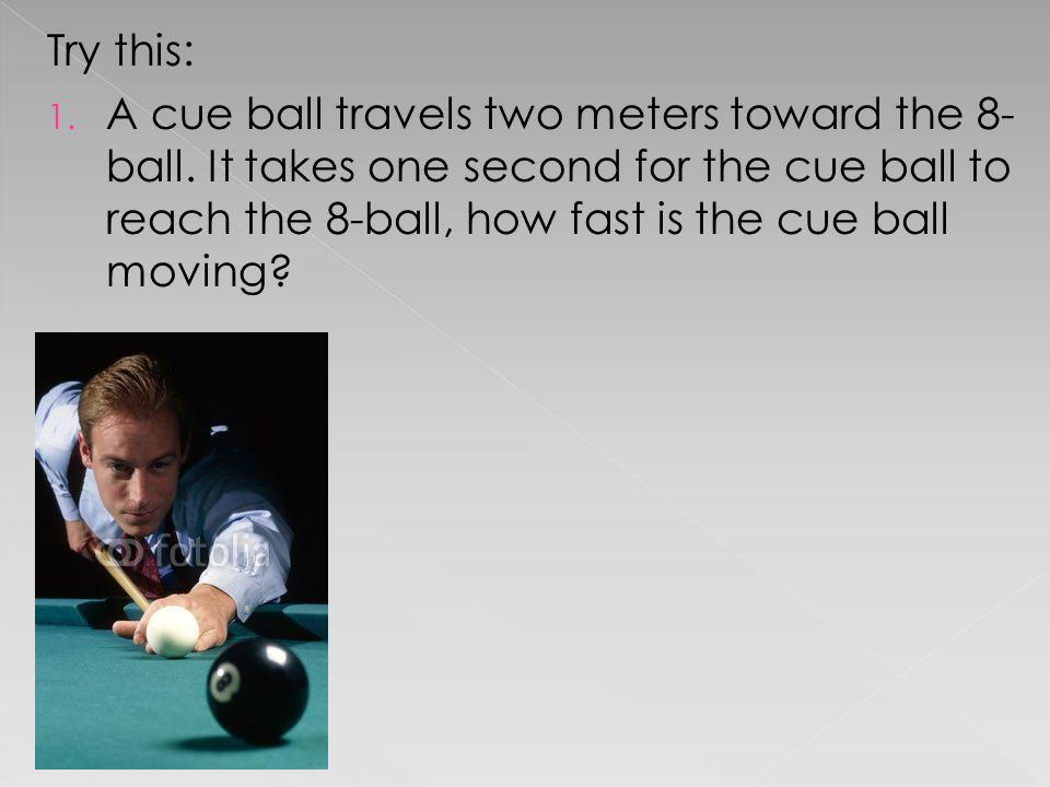 Try this: A cue ball travels two meters toward the 8-ball.