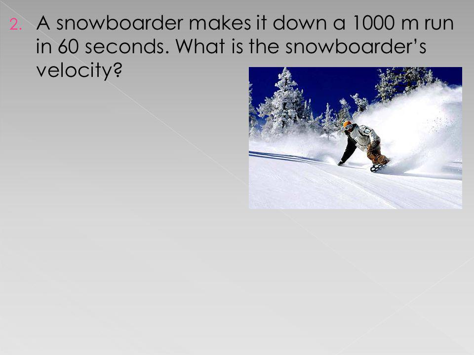 A snowboarder makes it down a 1000 m run in 60 seconds