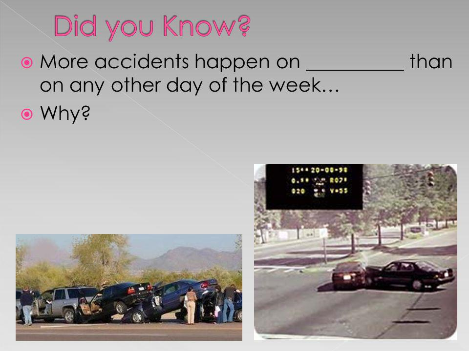 Did you Know More accidents happen on __________ than on any other day of the week… Why