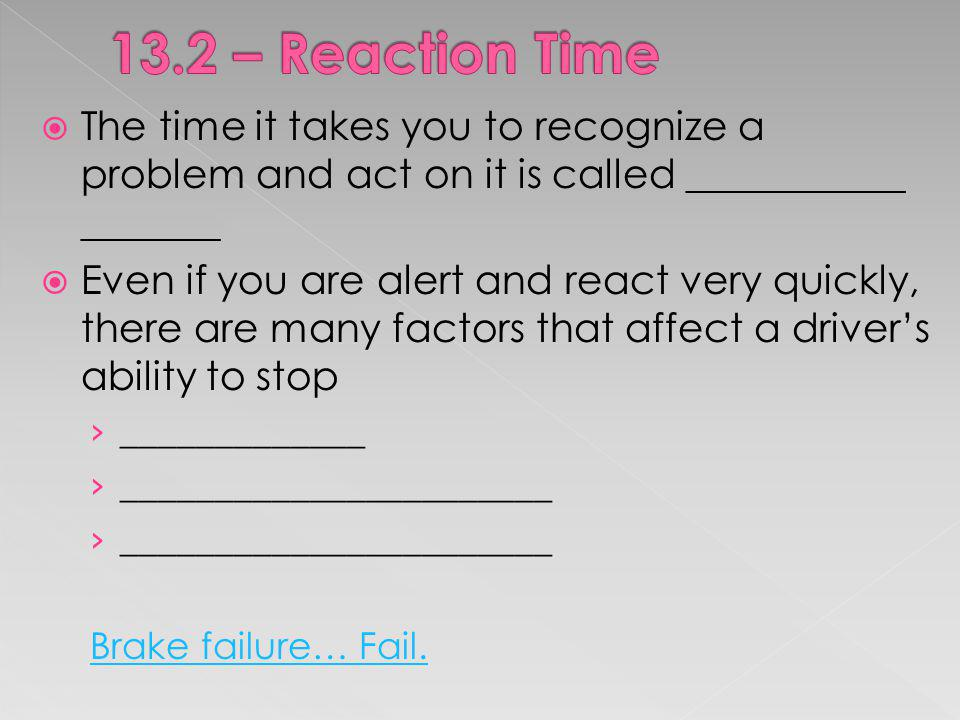 13.2 – Reaction Time The time it takes you to recognize a problem and act on it is called ___________ _______.