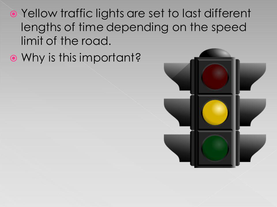 Yellow traffic lights are set to last different lengths of time depending on the speed limit of the road.