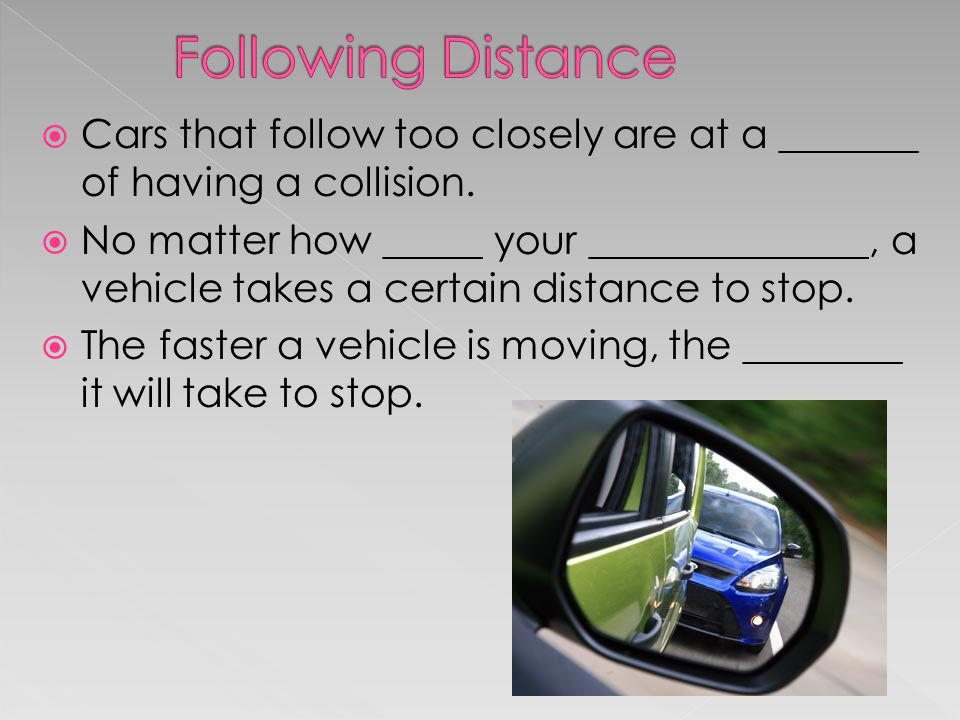 Following Distance Cars that follow too closely are at a _______ of having a collision.
