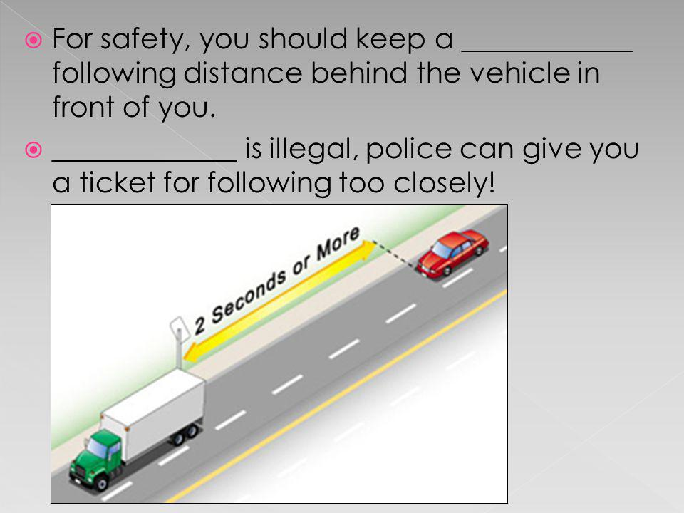For safety, you should keep a ____________ following distance behind the vehicle in front of you.