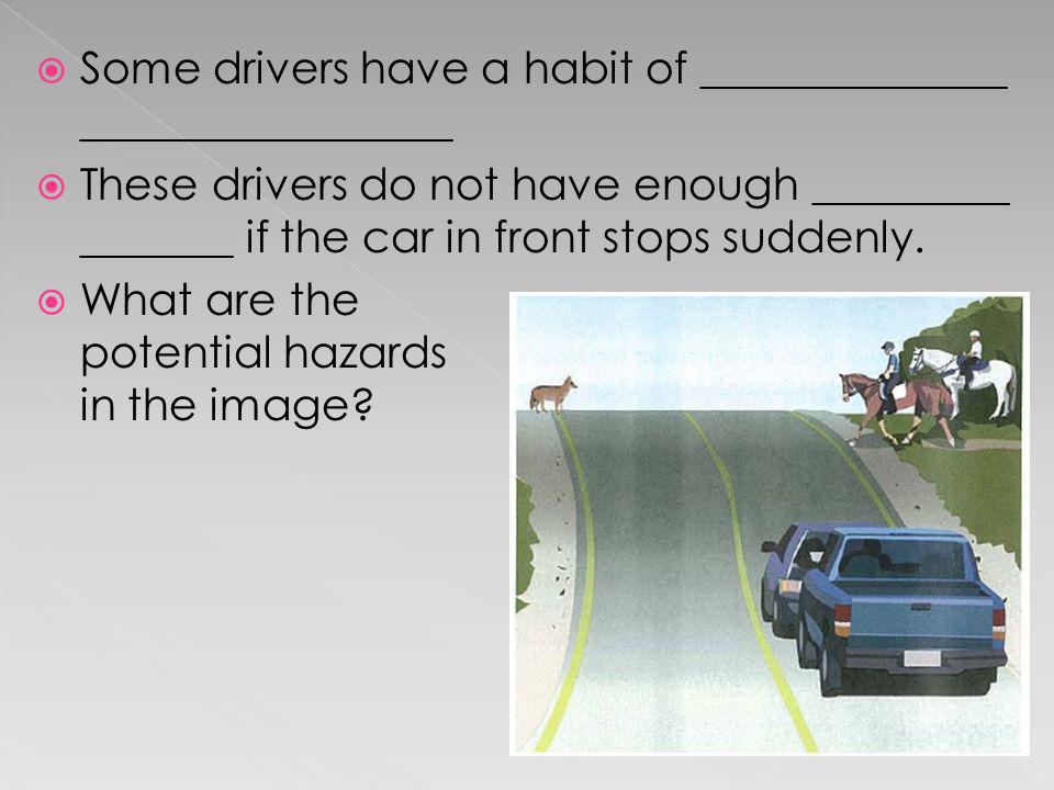 Some drivers have a habit of ______________ _________________